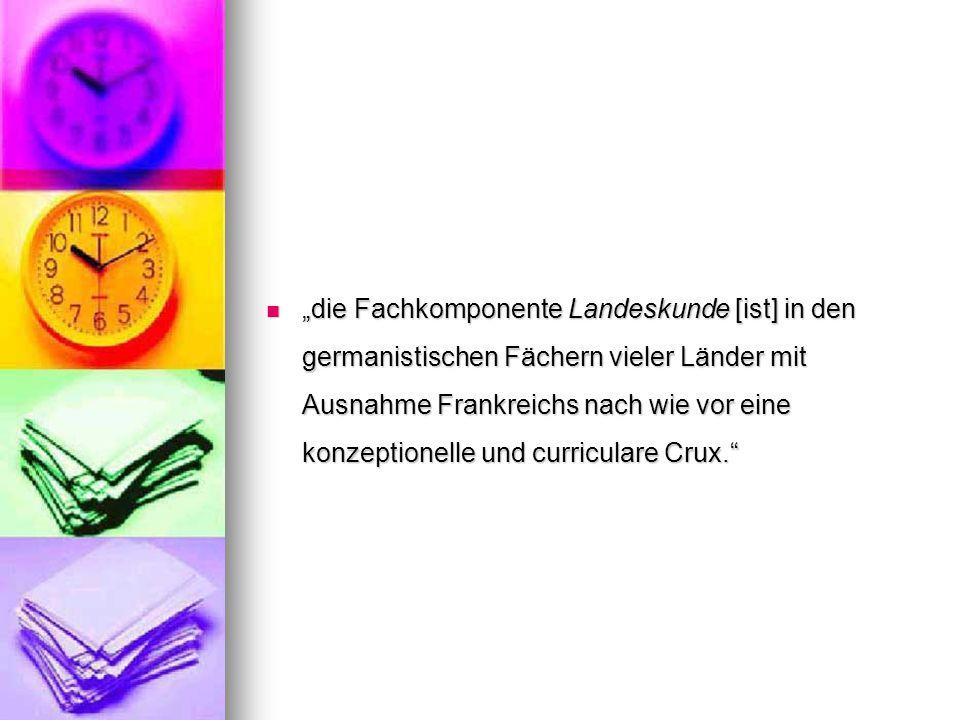 """""""die Fachkomponente Landeskunde [ist] in den germanistischen Fächern vieler Länder mit Ausnahme Frankreichs nach wie vor eine konzeptionelle und curriculare Crux."""
